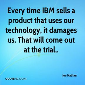 Every time IBM sells a product that uses our technology, it damages us. That will come out at the trial.