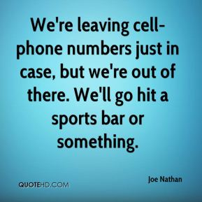 We're leaving cell-phone numbers just in case, but we're out of there. We'll go hit a sports bar or something.