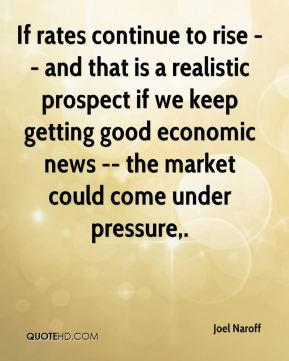 Joel Naroff  - If rates continue to rise -- and that is a realistic prospect if we keep getting good economic news -- the market could come under pressure.
