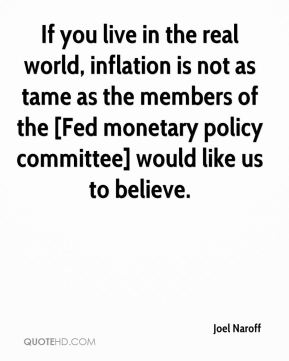 Joel Naroff  - If you live in the real world, inflation is not as tame as the members of the [Fed monetary policy committee] would like us to believe.