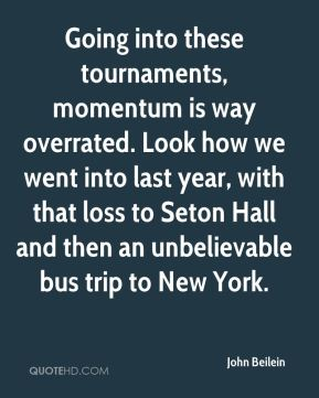 John Beilein  - Going into these tournaments, momentum is way overrated. Look how we went into last year, with that loss to Seton Hall and then an unbelievable bus trip to New York.