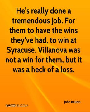 John Beilein  - He's really done a tremendous job. For them to have the wins they've had, to win at Syracuse. Villanova was not a win for them, but it was a heck of a loss.