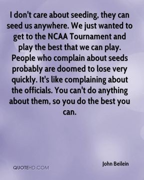 John Beilein  - I don't care about seeding, they can seed us anywhere. We just wanted to get to the NCAA Tournament and play the best that we can play. People who complain about seeds probably are doomed to lose very quickly. It's like complaining about the officials. You can't do anything about them, so you do the best you can.