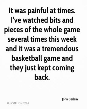 John Beilein  - It was painful at times. I've watched bits and pieces of the whole game several times this week and it was a tremendous basketball game and they just kept coming back.