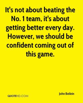 John Beilein  - It's not about beating the No. 1 team, it's about getting better every day. However, we should be confident coming out of this game.