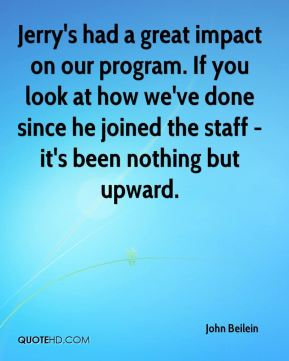 John Beilein  - Jerry's had a great impact on our program. If you look at how we've done since he joined the staff - it's been nothing but upward.