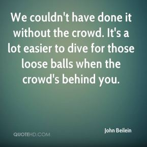 John Beilein  - We couldn't have done it without the crowd. It's a lot easier to dive for those loose balls when the crowd's behind you.
