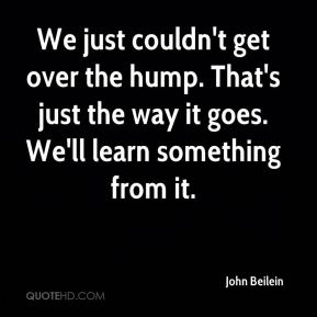 John Beilein  - We just couldn't get over the hump. That's just the way it goes. We'll learn something from it.