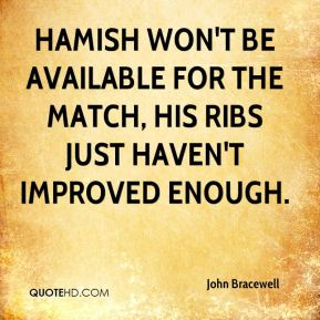 John Bracewell  - Hamish won't be available for the match, his ribs just haven't improved enough.