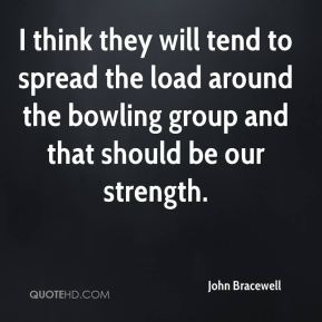 I think they will tend to spread the load around the bowling group and that should be our strength.