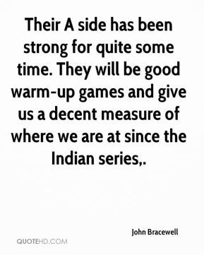 Their A side has been strong for quite some time. They will be good warm-up games and give us a decent measure of where we are at since the Indian series.