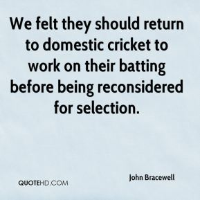 We felt they should return to domestic cricket to work on their batting before being reconsidered for selection.