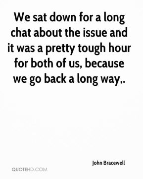 We sat down for a long chat about the issue and it was a pretty tough hour for both of us, because we go back a long way.