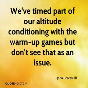 John Bracewell  - We've timed part of our altitude conditioning with the warm-up games but don't see that as an issue.