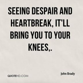 John Brady  - Seeing despair and heartbreak, it'll bring you to your knees.