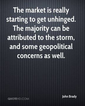 John Brady  - The market is really starting to get unhinged. The majority can be attributed to the storm, and some geopolitical concerns as well.