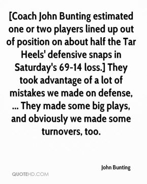 John Bunting  - [Coach John Bunting estimated one or two players lined up out of position on about half the Tar Heels' defensive snaps in Saturday's 69-14 loss.] They took advantage of a lot of mistakes we made on defense, ... They made some big plays, and obviously we made some turnovers, too.