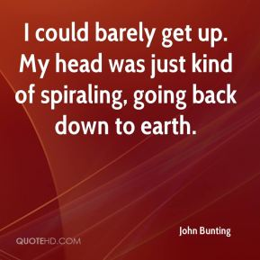 John Bunting  - I could barely get up. My head was just kind of spiraling, going back down to earth.