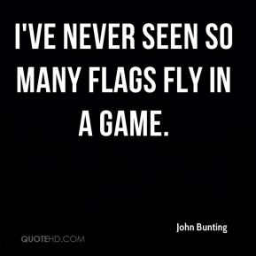 John Bunting  - I've never seen so many flags fly in a game.