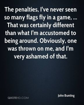 John Bunting  - The penalties, I've never seen so many flags fly in a game, ... That was certainly different than what I'm accustomed to being around. Obviously, one was thrown on me, and I'm very ashamed of that.