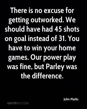 There is no excuse for getting outworked. We should have had 45 shots on goal instead of 31. You have to win your home games. Our power play was fine, but Parley was the difference.