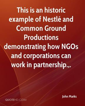 John Marks  - This is an historic example of Nestlé and Common Ground Productions demonstrating how NGOs and corporations can work in partnership..