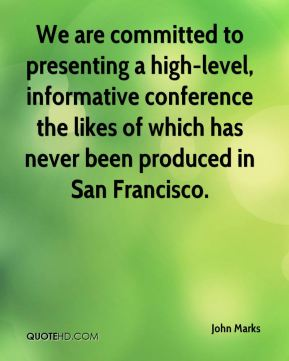 John Marks  - We are committed to presenting a high-level, informative conference the likes of which has never been produced in San Francisco.