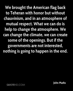John Marks  - We brought the American flag back to Teheran with honor but without chauvinism, and in an atmosphere of mutual respect. What we can do is help to change the atmosphere. We can change the climate, we can create some of the openings. But if the governments are not interested, nothing is going to happen in the end.