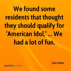 John Marks  - We found some residents that thought they should qualify for 'American Idol,' ... We had a lot of fun.