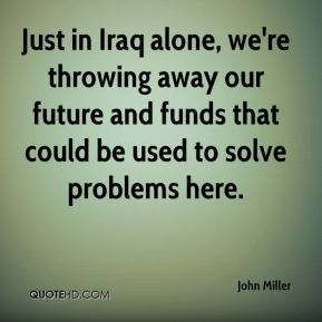 John Miller  - Just in Iraq alone, we're throwing away our future and funds that could be used to solve problems here.