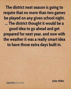 John Miller  - The district next season is going to require that no more than two games be played on any given school night. ... The district thought it would be a good idea to go ahead and get prepared for next year, and now with the weather it was a really smart idea to have those extra days built in.