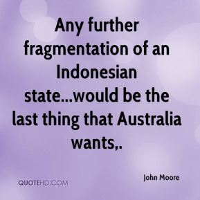 Any further fragmentation of an Indonesian state...would be the last thing that Australia wants.