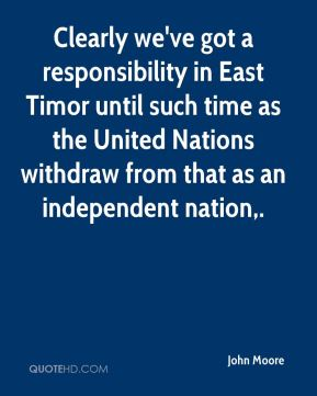 Clearly we've got a responsibility in East Timor until such time as the United Nations withdraw from that as an independent nation.