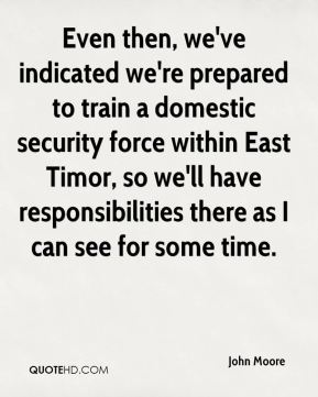 John Moore  - Even then, we've indicated we're prepared to train a domestic security force within East Timor, so we'll have responsibilities there as I can see for some time.