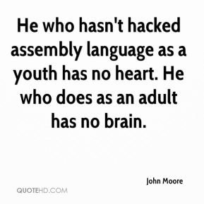 John Moore  - He who hasn't hacked assembly language as a youth has no heart. He who does as an adult has no brain.