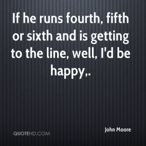 If he runs fourth, fifth or sixth and is getting to the line, well, I'd be happy.