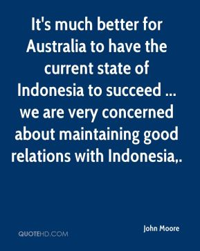 John Moore  - It's much better for Australia to have the current state of Indonesia to succeed ... we are very concerned about maintaining good relations with Indonesia.