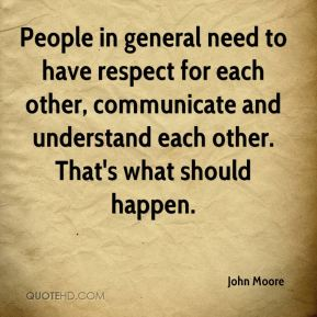 John Moore  - People in general need to have respect for each other, communicate and understand each other. That's what should happen.