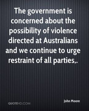 John Moore  - The government is concerned about the possibility of violence directed at Australians and we continue to urge restraint of all parties.