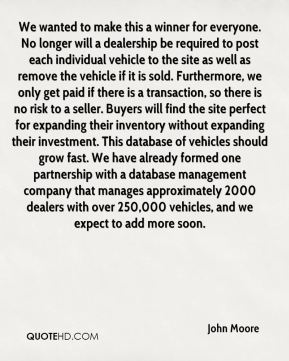 We wanted to make this a winner for everyone. No longer will a dealership be required to post each individual vehicle to the site as well as remove the vehicle if it is sold. Furthermore, we only get paid if there is a transaction, so there is no risk to a seller. Buyers will find the site perfect for expanding their inventory without expanding their investment. This database of vehicles should grow fast. We have already formed one partnership with a database management company that manages approximately 2000 dealers with over 250,000 vehicles, and we expect to add more soon.