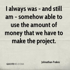 I always was - and still am - somehow able to use the amount of money that we have to make the project.