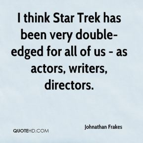 I think Star Trek has been very double-edged for all of us - as actors, writers, directors.