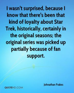I wasn't surprised, because I know that there's been that kind of loyalty about Star Trek, historically, certainly in the original seasons; the original series was picked up partially because of fan support.