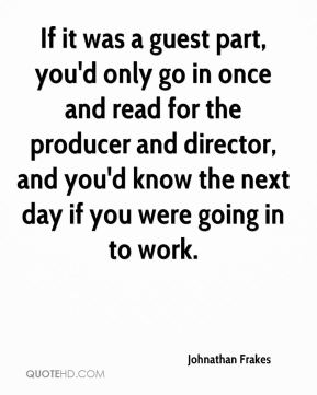 If it was a guest part, you'd only go in once and read for the producer and director, and you'd know the next day if you were going in to work.