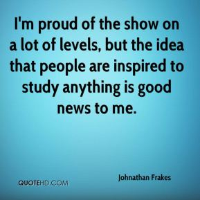 I'm proud of the show on a lot of levels, but the idea that people are inspired to study anything is good news to me.