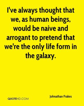 I've always thought that we, as human beings, would be naive and arrogant to pretend that we're the only life form in the galaxy.