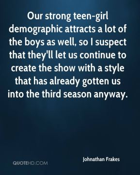 Our strong teen-girl demographic attracts a lot of the boys as well, so I suspect that they'll let us continue to create the show with a style that has already gotten us into the third season anyway.