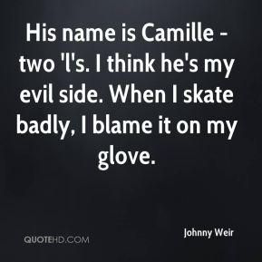Johnny Weir  - His name is Camille - two 'l's. I think he's my evil side. When I skate badly, I blame it on my glove.