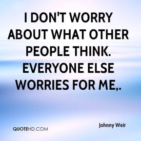 Johnny Weir  - I don't worry about what other people think. Everyone else worries for me.