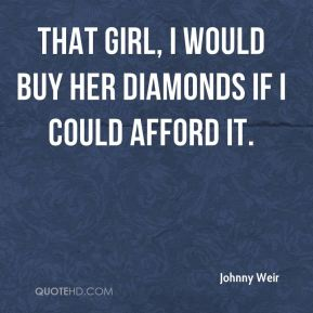 Johnny Weir  - That girl, I would buy her diamonds if I could afford it.